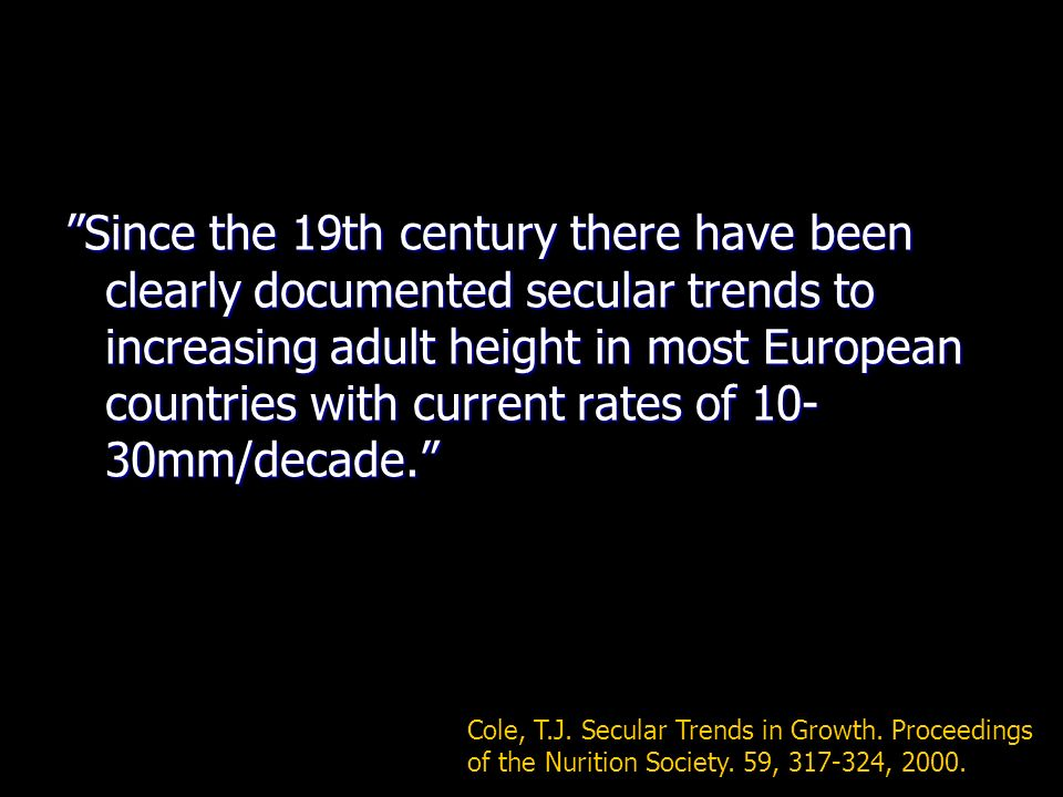 Since the 19th century there have been clearly documented secular trends to increasing adult height in most European countries with current rates of 10-30mm/decade.