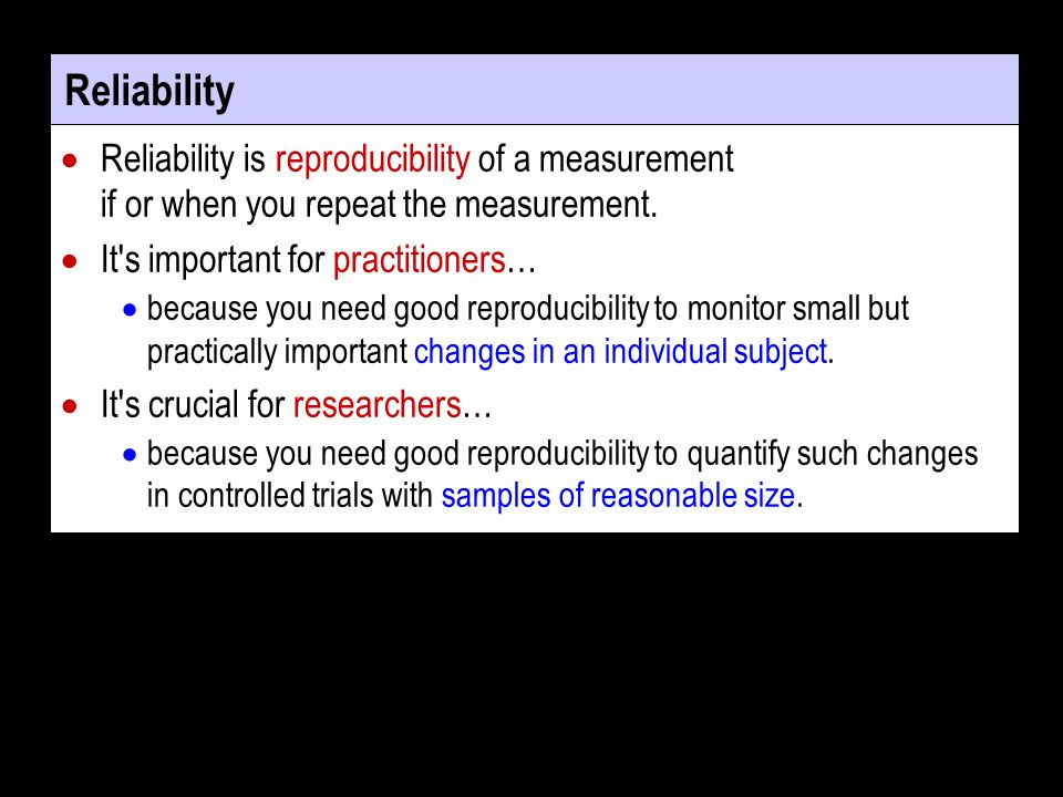 Reliability Reliability is reproducibility of a measurement if or when you repeat the measurement.