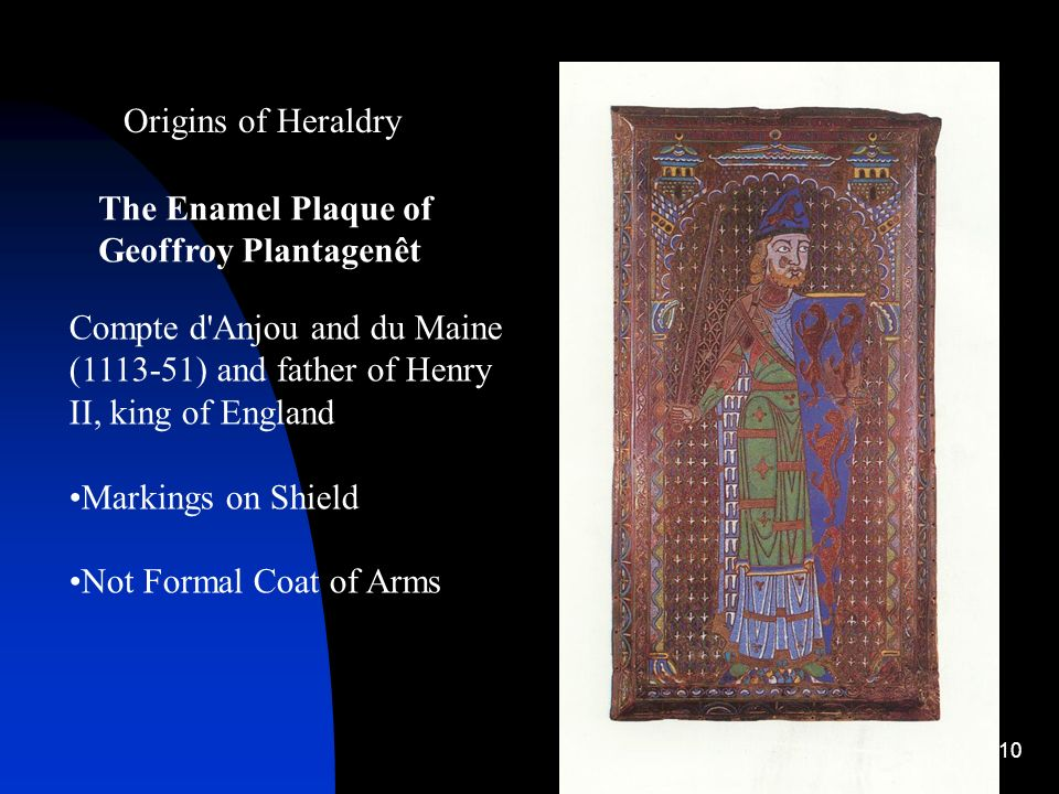 Origins of Heraldry The Enamel Plaque of Geoffroy Plantagenêt. Compte d Anjou and du Maine (1113-51) and father of Henry II, king of England.