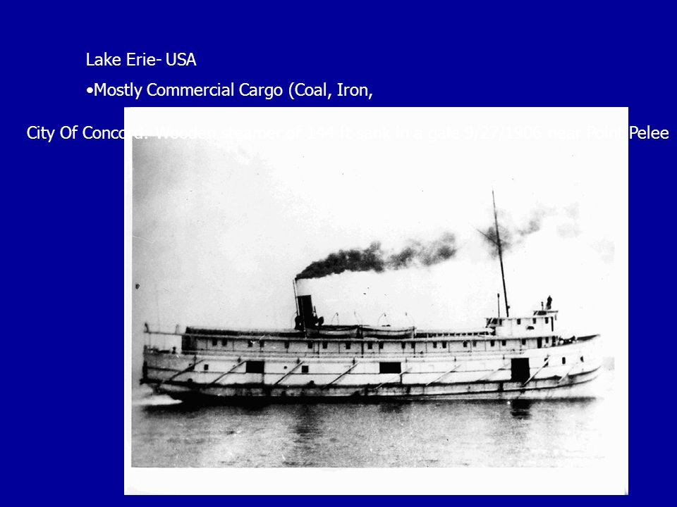 Lake Erie- USA Mostly Commercial Cargo (Coal, Iron, City Of Concord: Wooden steamer of 144 ft sank in a gale 9/27/1906 near Point Pelee.