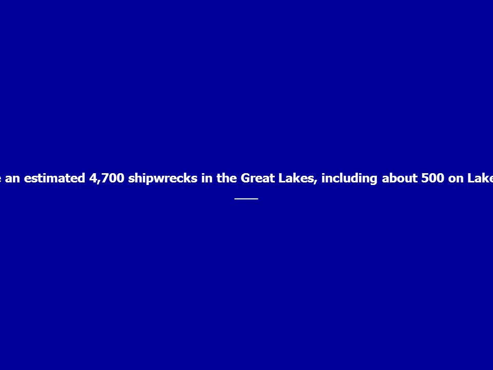 There are an estimated 4,700 shipwrecks in the Great Lakes, including about 500 on Lake Ontario.