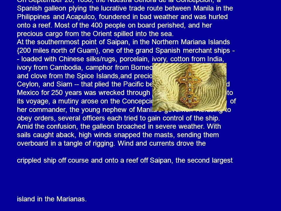 On September 20, 1638, the Nuestra Senora de la Concepcion, a Spanish galleon plying the lucrative trade route between Manila in the Philippines and Acapulco, foundered in bad weather and was hurled onto a reef. Most of the 400 people on board perished, and her precious cargo from the Orient spilled into the sea.