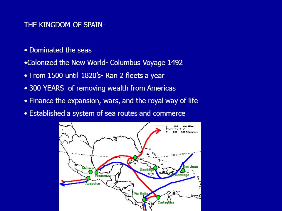 THE KINGDOM OF SPAIN- Dominated the seas. Colonized the New World- Columbus Voyage From 1500 until 1820's- Ran 2 fleets a year.
