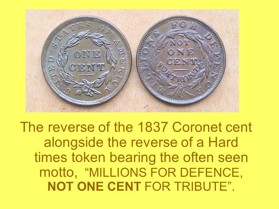 The reverse of the 1837 Coronet cent alongside the reverse of a Hard times token bearing the often seen motto, MILLIONS FOR DEFENCE, NOT ONE CENT FOR TRIBUTE .