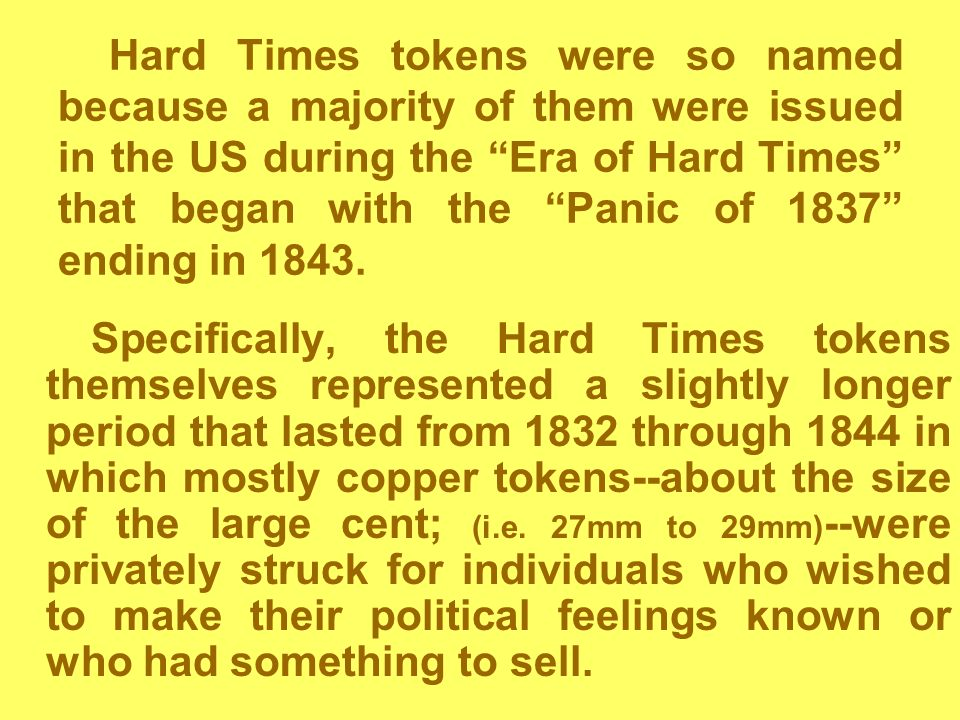 Hard Times tokens were so named because a majority of them were issued in the US during the Era of Hard Times that began with the Panic of 1837 ending in 1843.
