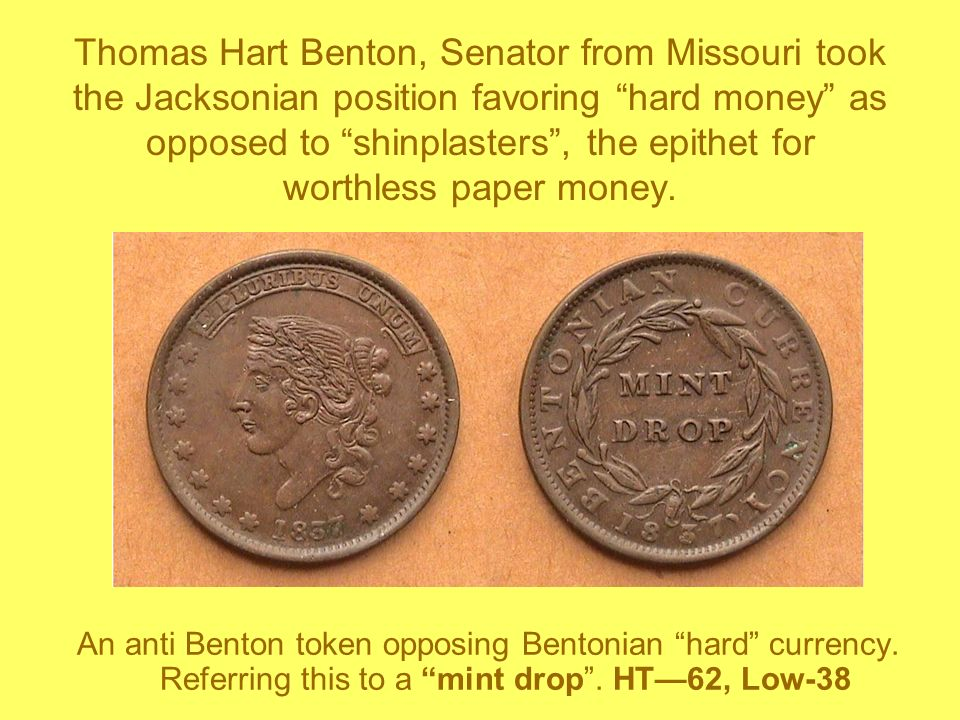 Thomas Hart Benton, Senator from Missouri took the Jacksonian position favoring hard money as opposed to shinplasters , the epithet for worthless paper money.