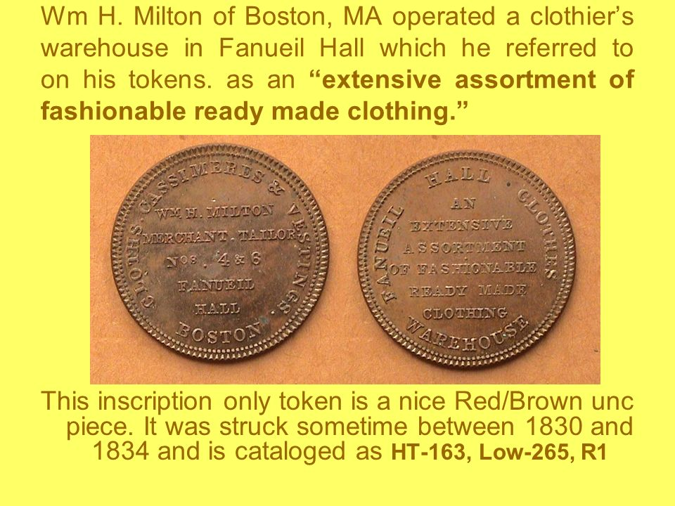 Wm H. Milton of Boston, MA operated a clothier's warehouse in Fanueil Hall which he referred to on his tokens. as an extensive assortment of fashionable ready made clothing.