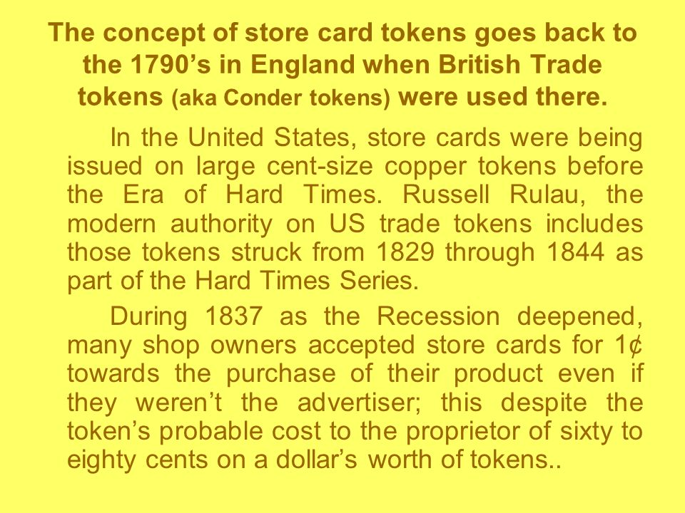 The concept of store card tokens goes back to the 1790's in England when British Trade tokens (aka Conder tokens) were used there.