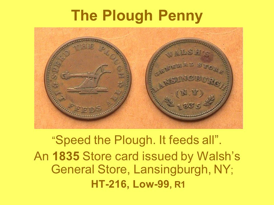 The Plough Penny Speed the Plough. It feeds all . An 1835 Store card issued by Walsh's General Store, Lansingburgh, NY;