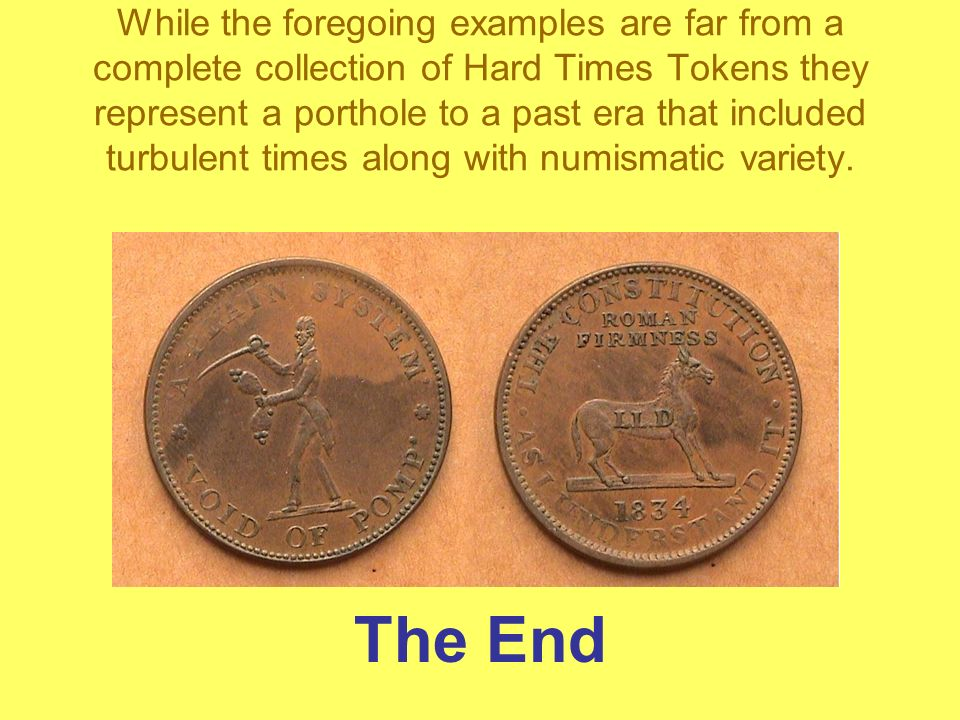 While the foregoing examples are far from a complete collection of Hard Times Tokens they represent a porthole to a past era that included turbulent times along with numismatic variety.
