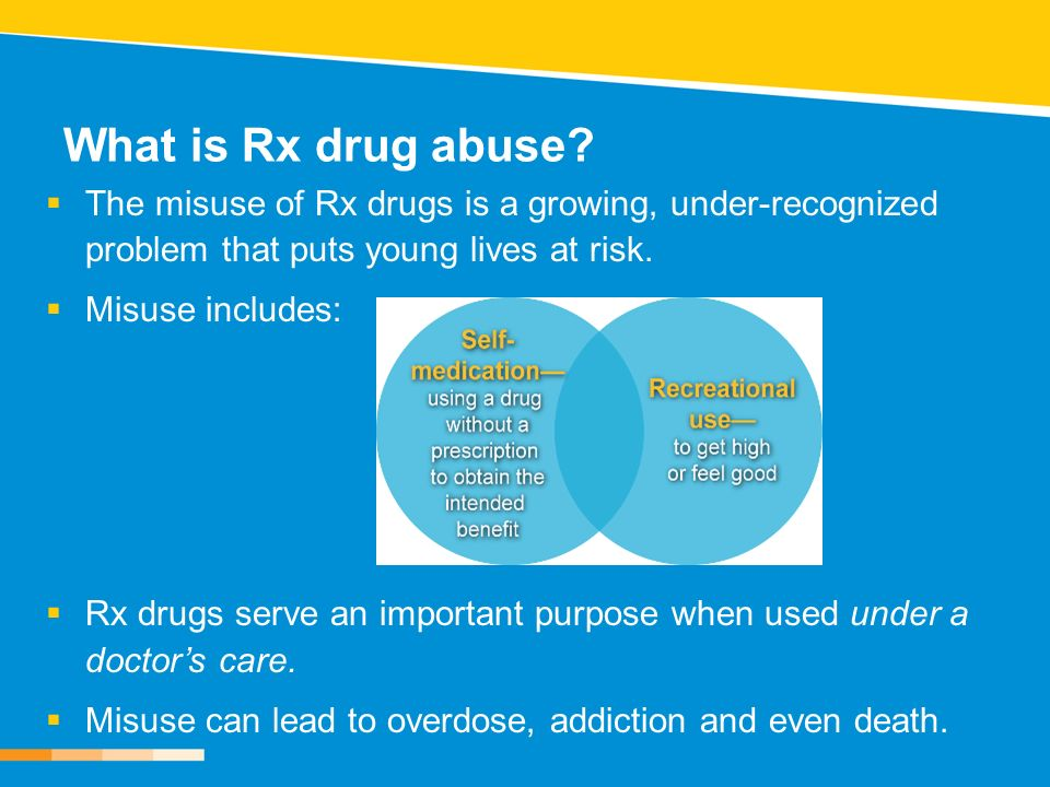 What is Rx drug abuse The misuse of Rx drugs is a growing, under-recognized problem that puts young lives at risk.