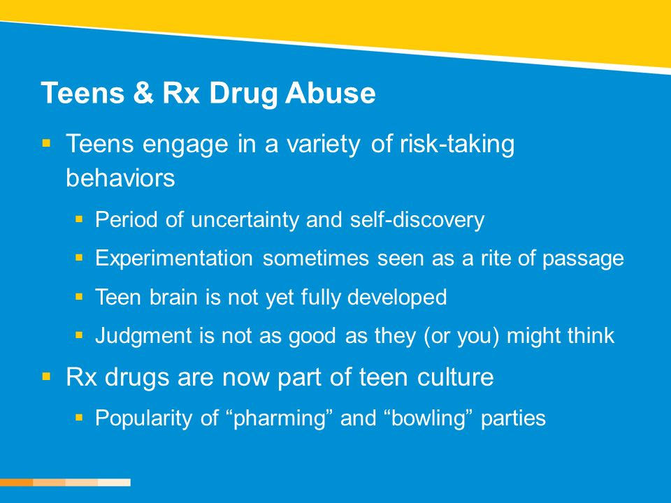 Teens & Rx Drug Abuse Teens engage in a variety of risk-taking behaviors. Period of uncertainty and self-discovery.