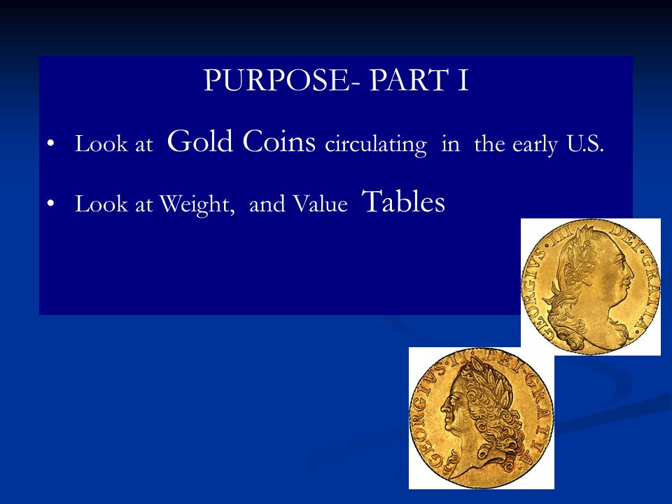 PURPOSE- PART I Look at Gold Coins circulating in the early U.S.