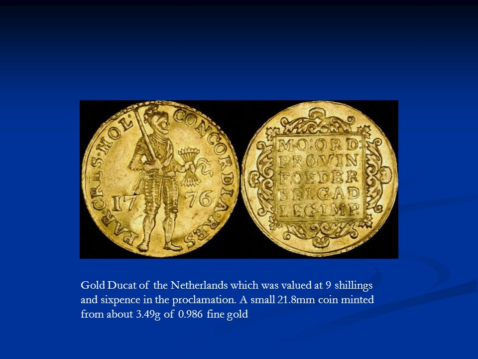 Gold Ducat of the Netherlands which was valued at 9 shillings and sixpence in the proclamation.
