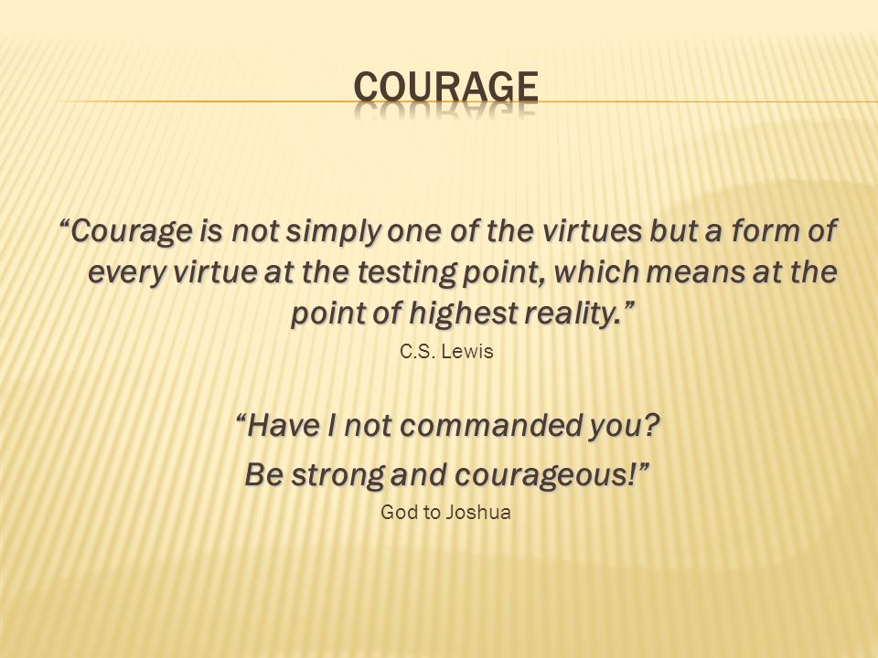 Have I not commanded you Be strong and courageous!