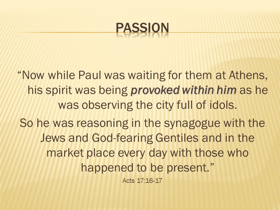 Passion Now while Paul was waiting for them at Athens, his spirit was being provoked within him as he was observing the city full of idols.