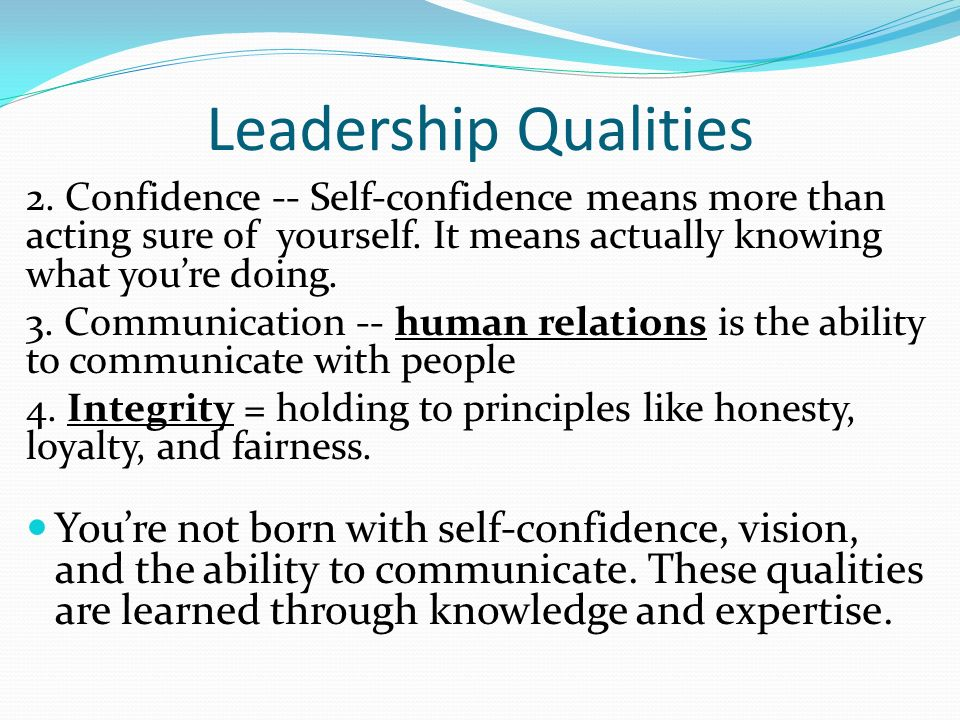 Leadership Qualities 2. Confidence -- Self-confidence means more than acting sure of yourself. It means actually knowing what you're doing.