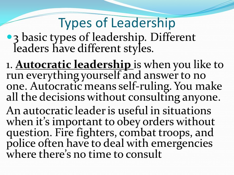 Types of Leadership 3 basic types of leadership. Different leaders have different styles.