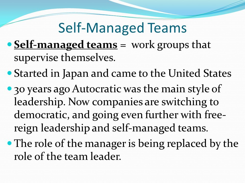 Self-Managed Teams Self-managed teams = work groups that supervise themselves. Started in Japan and came to the United States.
