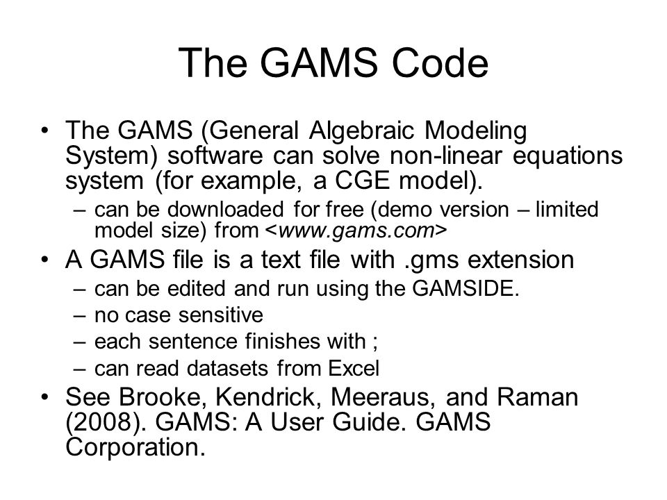 The GAMS Code The GAMS (General Algebraic Modeling System) software can solve non-linear equations system (for example, a CGE model).
