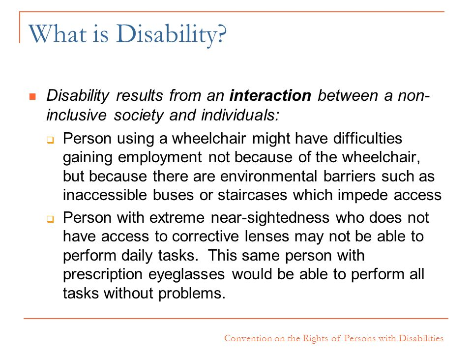 What is Disability Disability results from an interaction between a non-inclusive society and individuals: