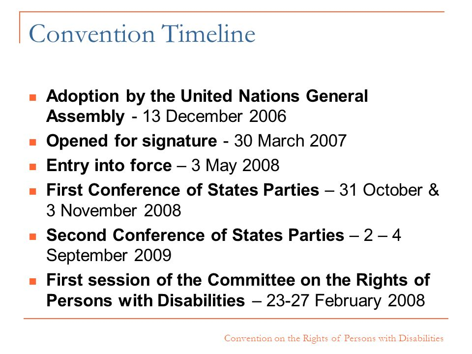Convention TimelineAdoption by the United Nations General Assembly - 13 December 2006. Opened for signature - 30 March 2007.