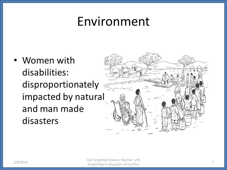 Environment Women with disabilities: disproportionately impacted by natural and man made disasters.