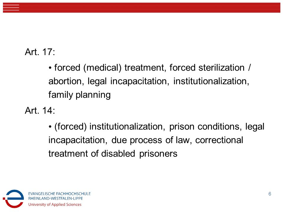 Art. 17: forced (medical) treatment, forced sterilization / abortion, legal incapacitation, institutionalization, family planning.