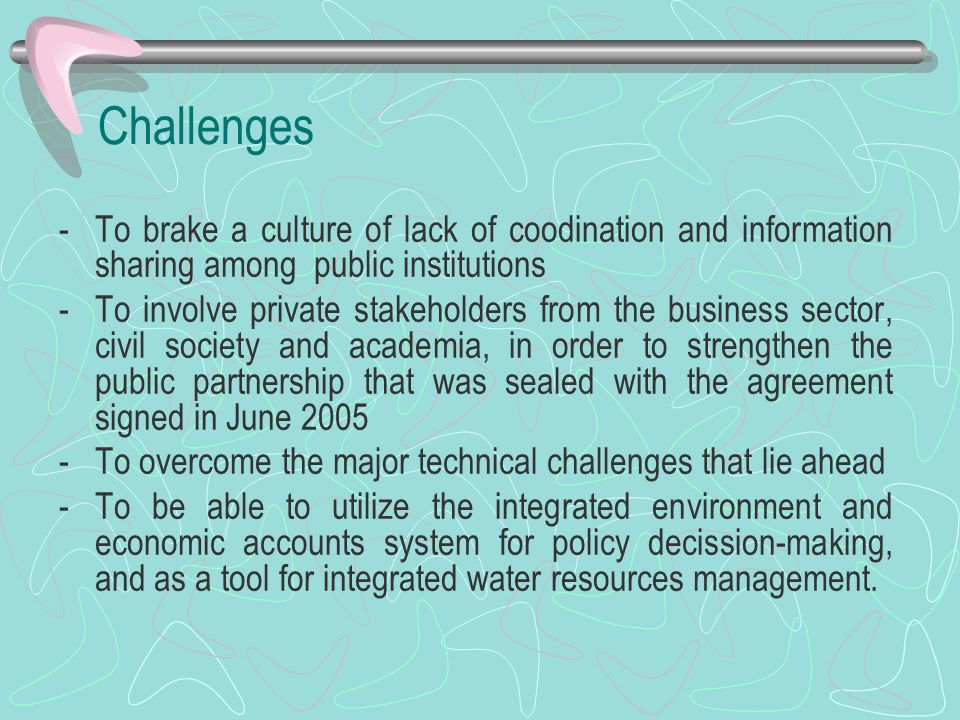 Challenges To brake a culture of lack of coodination and information sharing among public institutions.