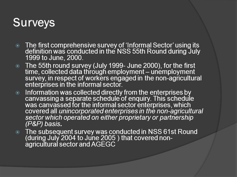 Surveys The first comprehensive survey of 'Informal Sector' using its definition was conducted in the NSS 55th Round during July 1999 to June, 2000.