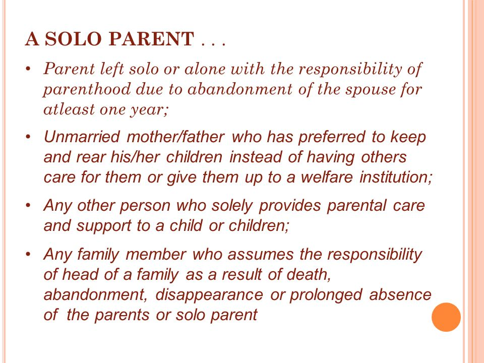 A SOLO PARENT Parent left solo or alone with the responsibility of parenthood due to abandonment of the spouse for atleast one year;
