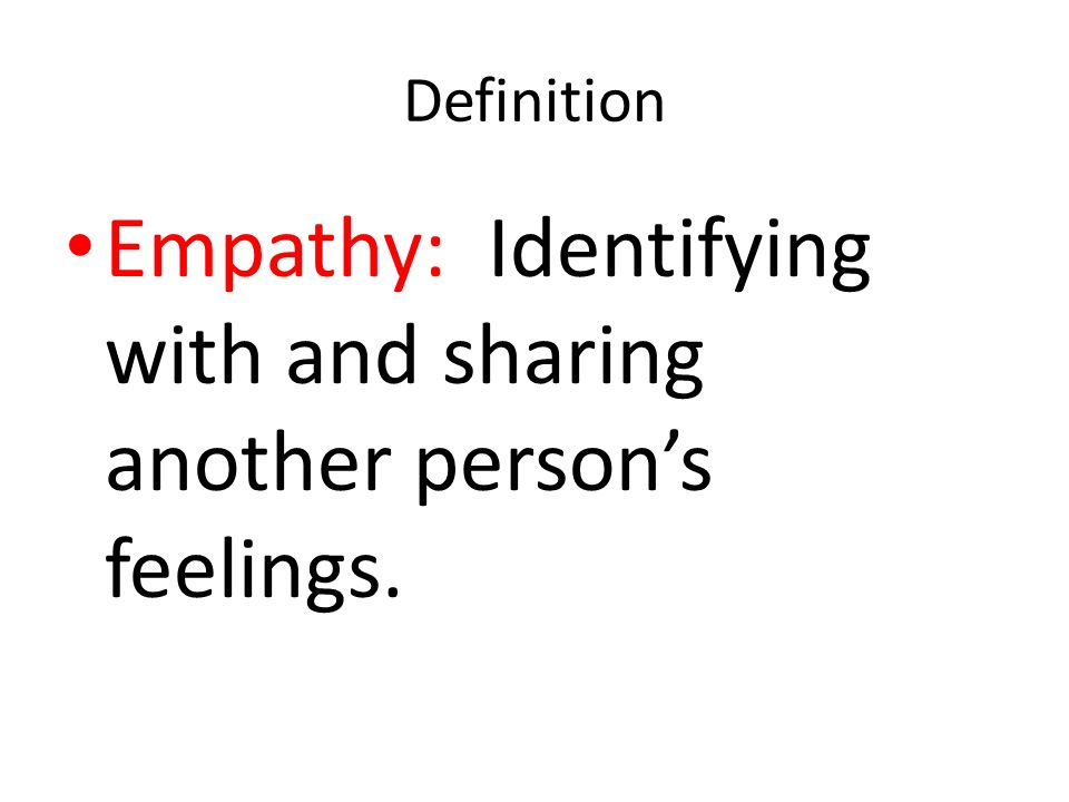 Empathy: Identifying with and sharing another person's feelings.