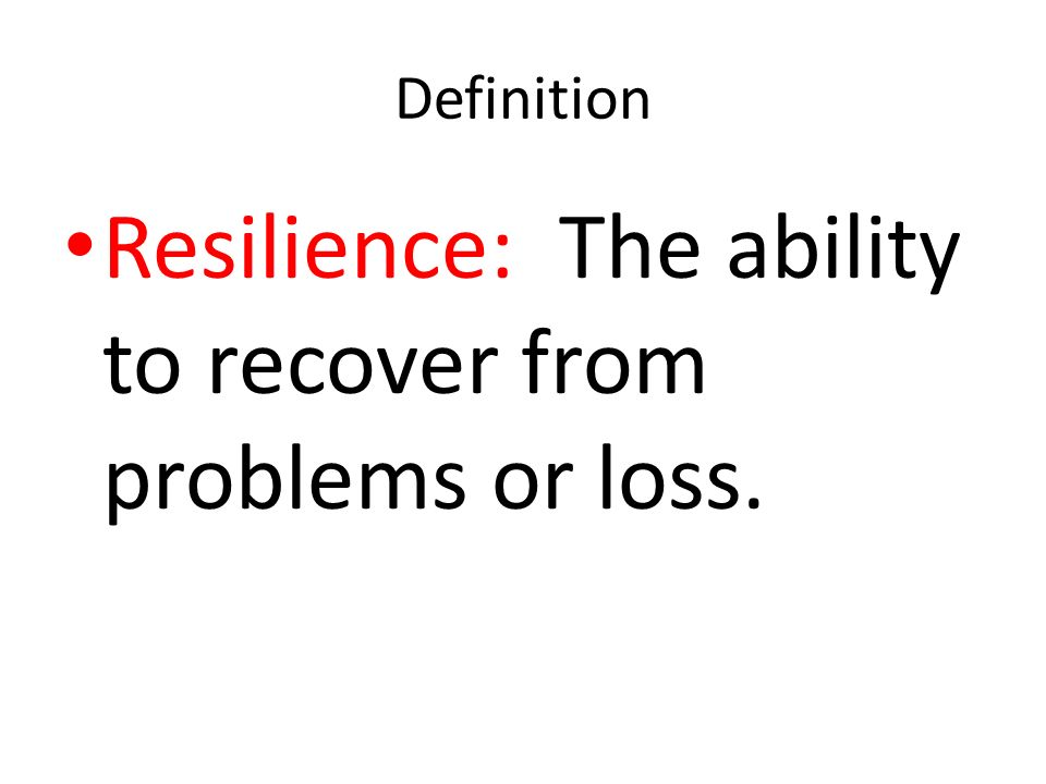 Resilience: The ability to recover from problems or loss.