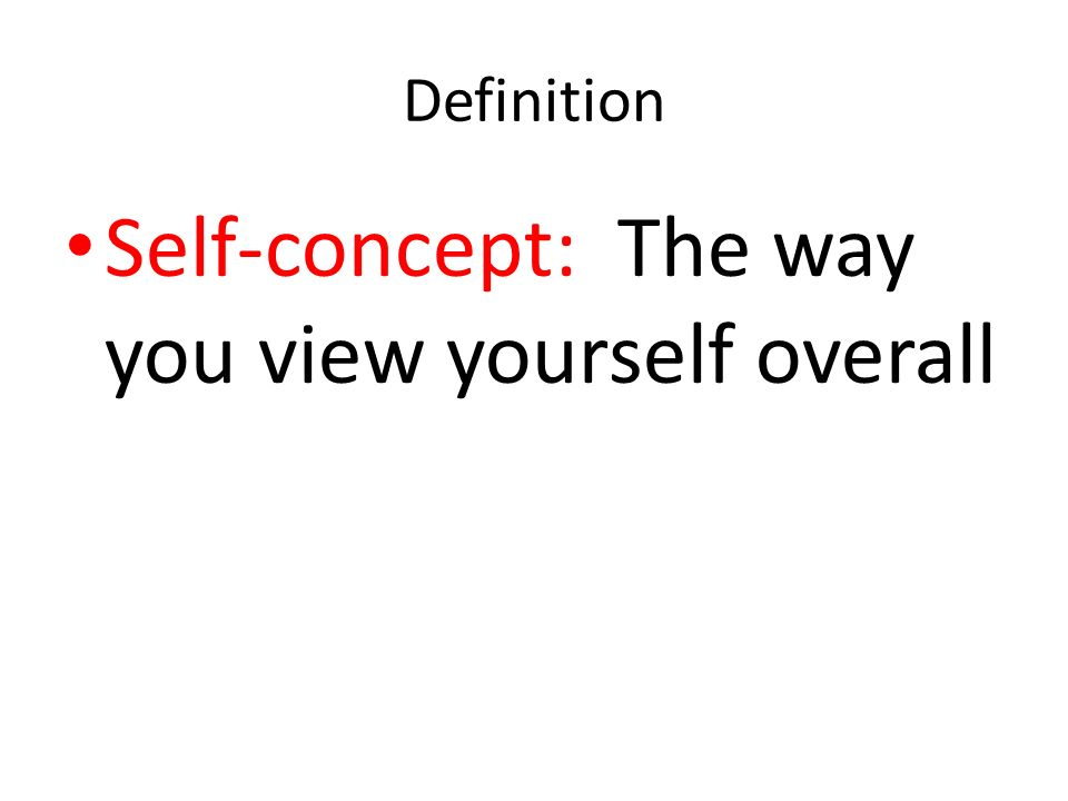 Self-concept: The way you view yourself overall