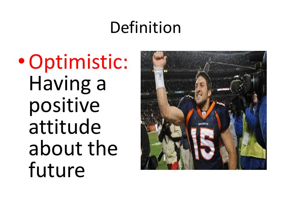 Optimistic: Having a positive attitude about the future