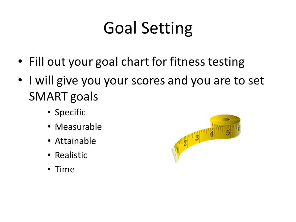 Goal Setting Fill out your goal chart for fitness testing