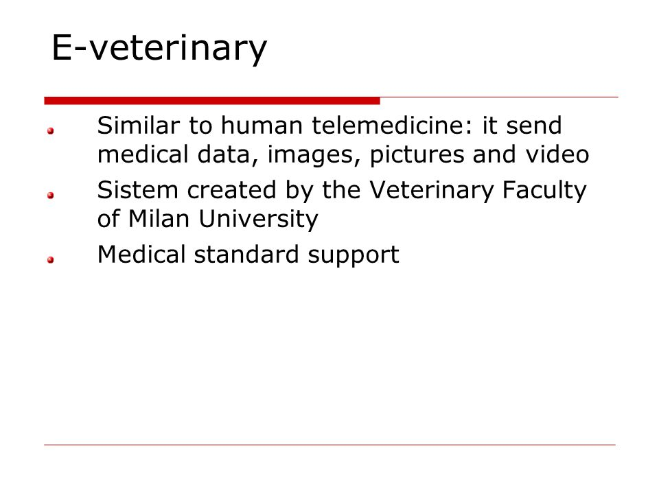 E-veterinary Similar to human telemedicine: it send medical data, images, pictures and video.