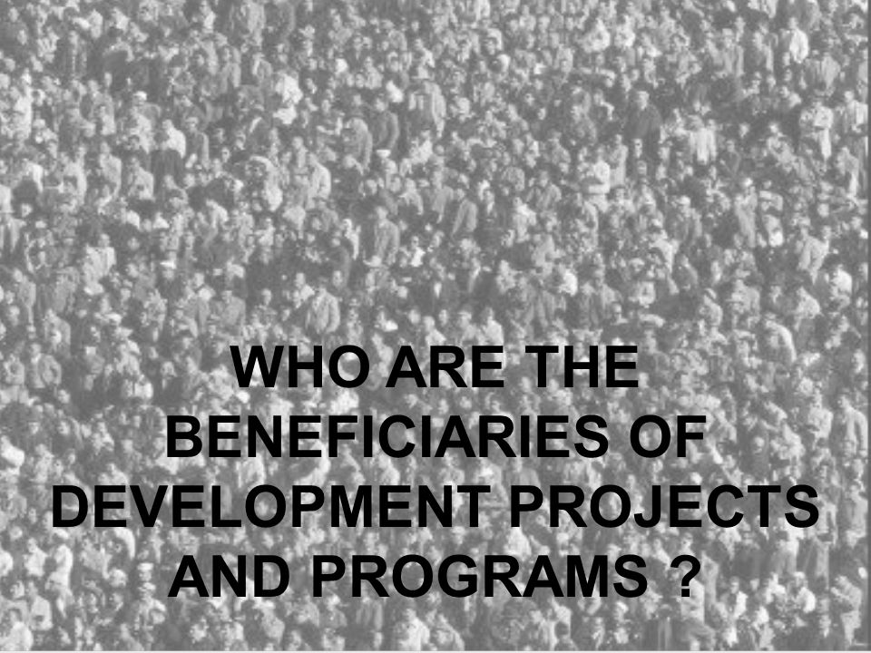 WHO ARE THE BENEFICIARIES OF DEVELOPMENT PROJECTS AND PROGRAMS