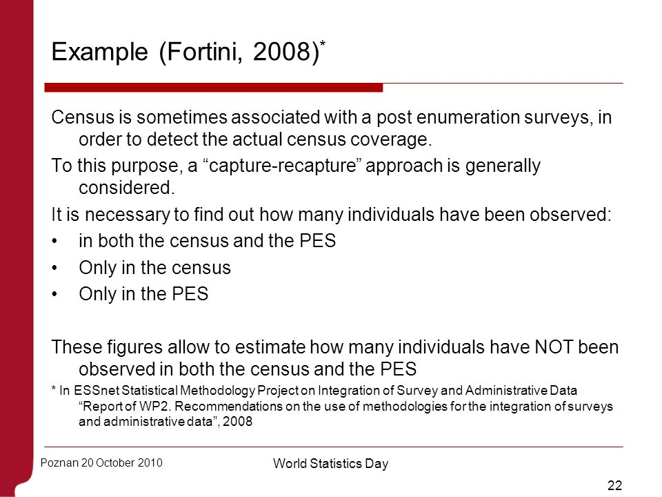 Example (Fortini, 2008)* Census is sometimes associated with a post enumeration surveys, in order to detect the actual census coverage.