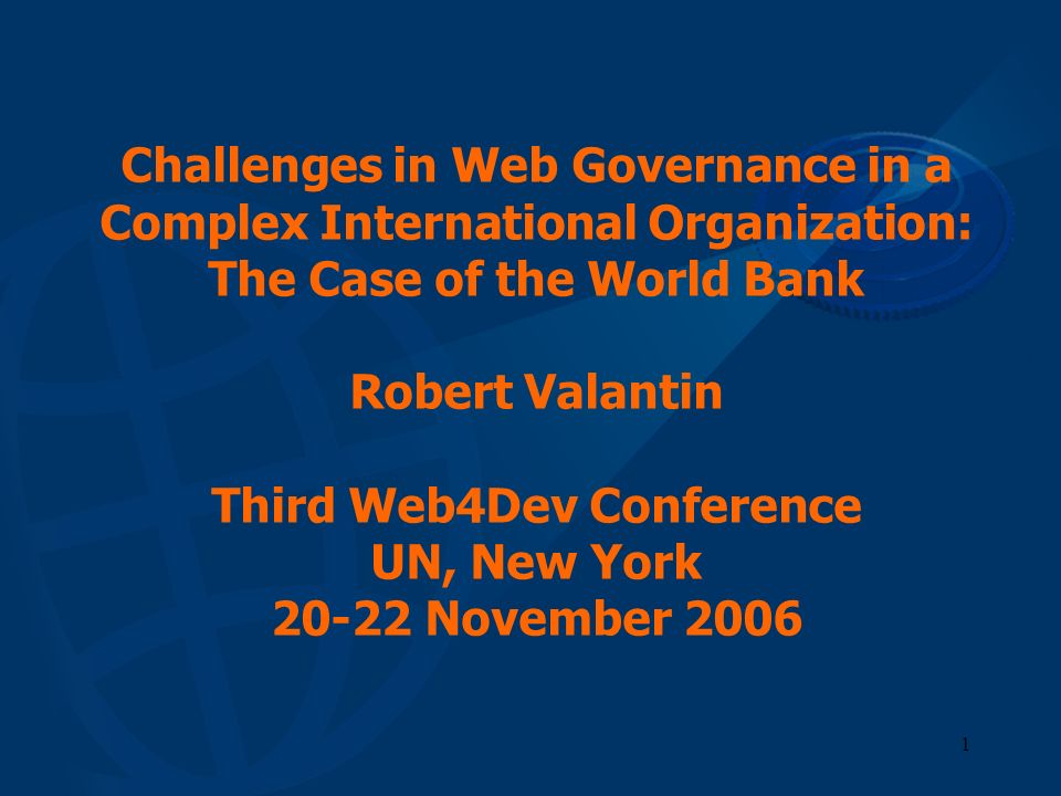 Challenges in Web Governance in a Complex International Organization: The Case of the World Bank Robert Valantin Third Web4Dev Conference UN, New York 20-22 November 2006