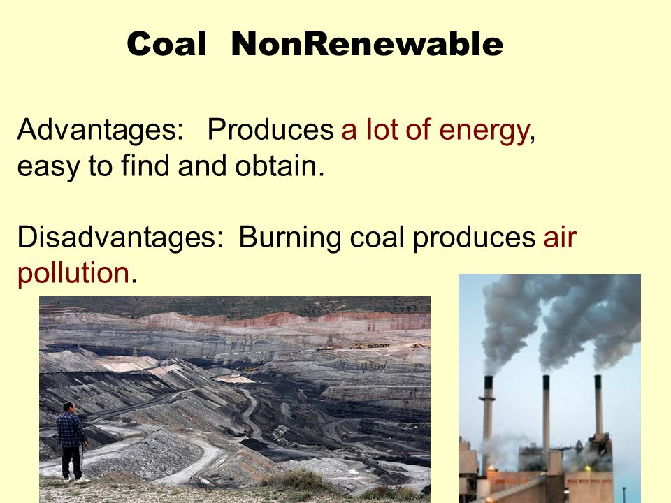 Coal NonRenewable Advantages: Produces a lot of energy, easy to find and obtain.