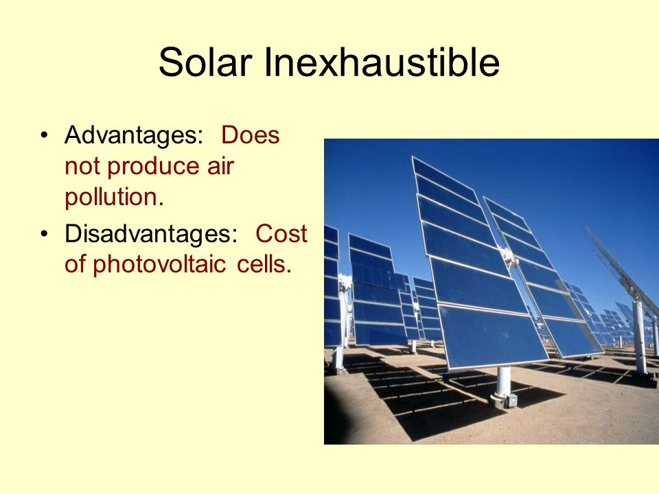 Solar Inexhaustible Advantages: Does not produce air pollution.