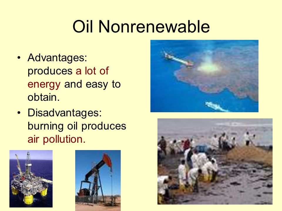 Oil Nonrenewable Advantages: produces a lot of energy and easy to obtain.