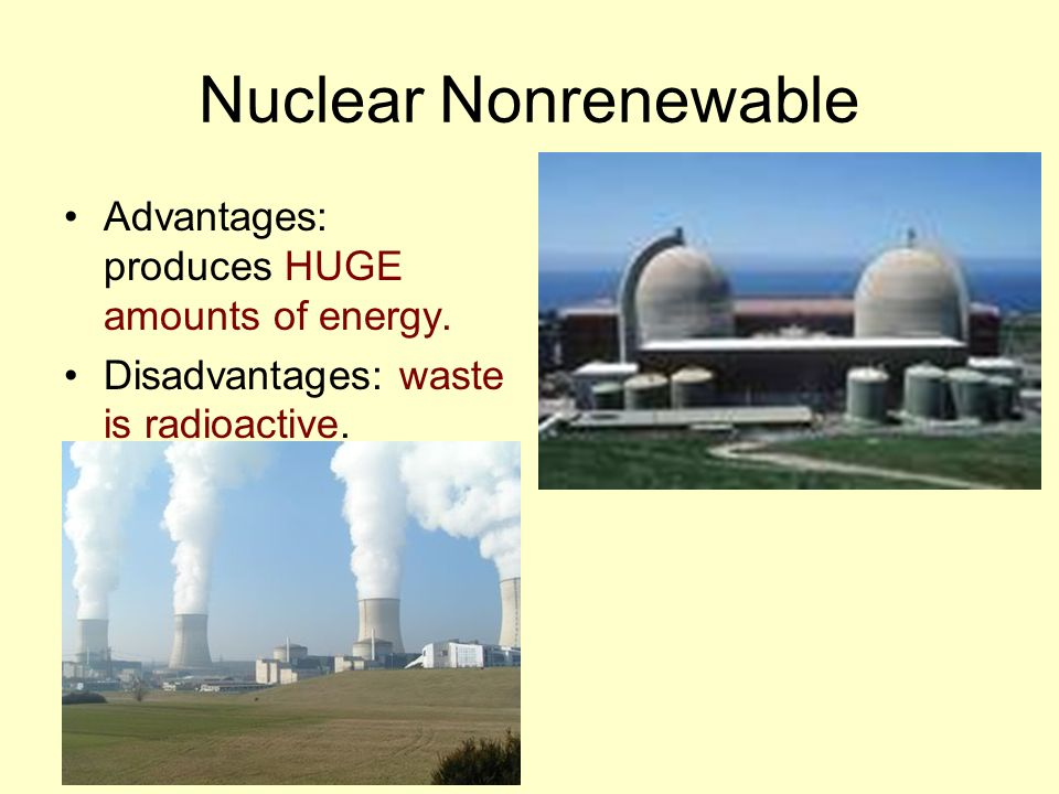 Nuclear Nonrenewable Advantages: produces HUGE amounts of energy.