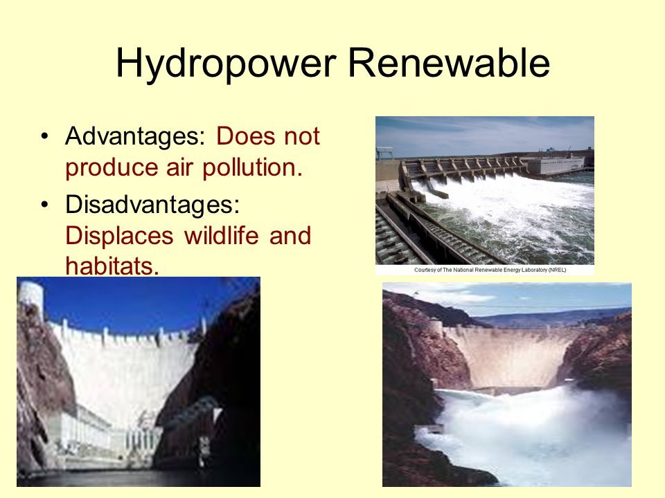 Hydropower Renewable Advantages: Does not produce air pollution.