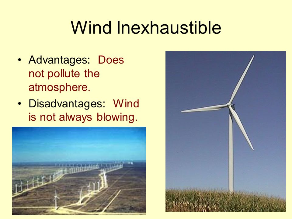 Wind Inexhaustible Advantages: Does not pollute the atmosphere.