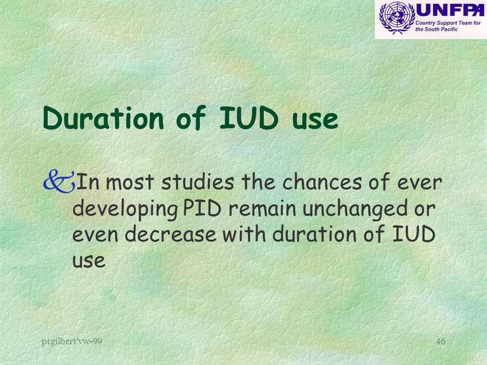 Duration of IUD use In most studies the chances of ever developing PID remain unchanged or even decrease with duration of IUD use.