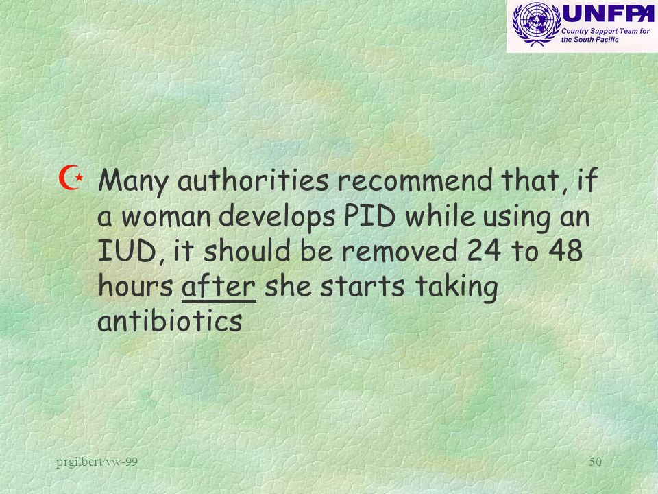 Many authorities recommend that, if a woman develops PID while using an IUD, it should be removed 24 to 48 hours after she starts taking antibiotics