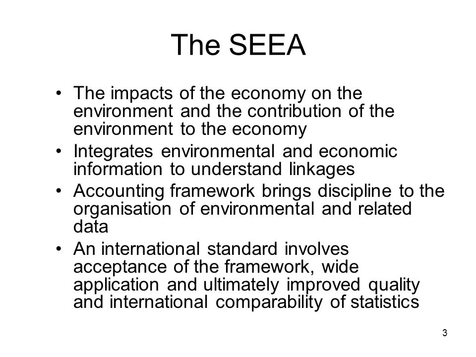 The SEEA The impacts of the economy on the environment and the contribution of the environment to the economy.