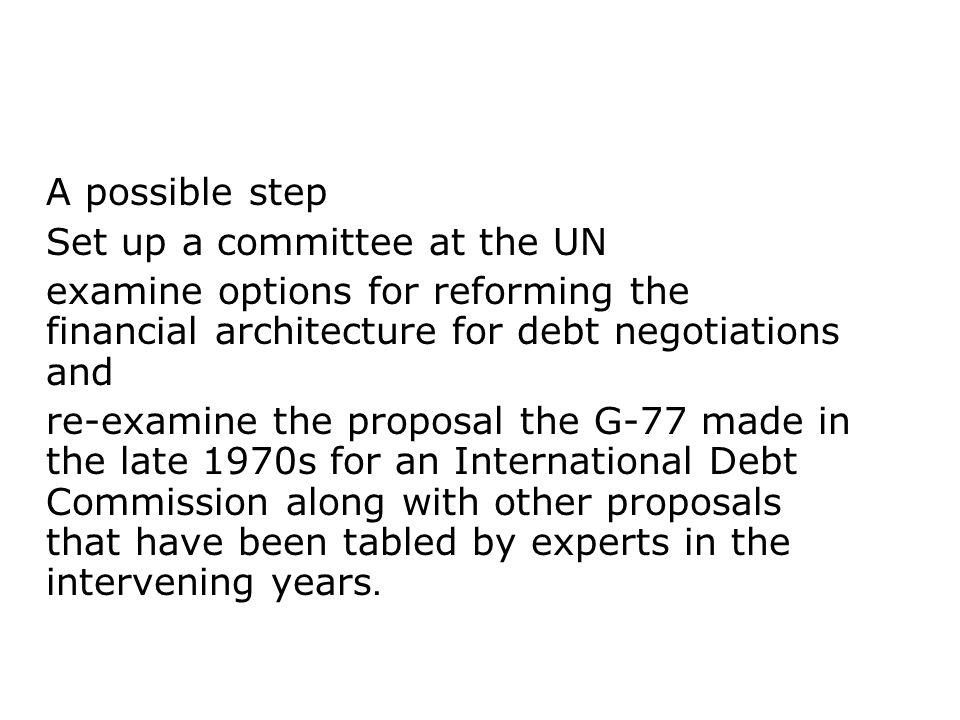 A possible step Set up a committee at the UN. examine options for reforming the financial architecture for debt negotiations and.